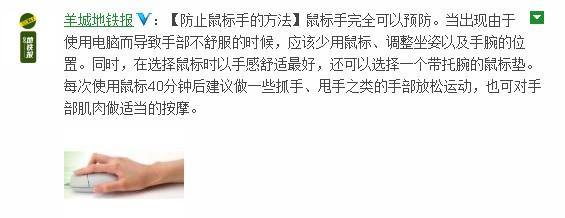 (关注此微博:羊城地铁报)   上班族预防鼠标手的三大方法   1、保持正确的姿势   键盘应该摆在用户的正前方位置,键盘和鼠标的高度也不宜过高,在手臂自然下垂时,肘关节的高度就是键鼠摆放的高度,这样有利于减少操作电脑时对腰背、颈部肌肉和手肌腱鞘等部位的损伤。使用鼠标时,手臂不要悬空,以减轻手腕的压力,移动鼠标时不要用腕力而尽量靠臂力做,减少手腕受力。不要过于用力敲打键盘及鼠标的按键,用力轻松适中为好。   2、注意按时休息   在连续使用键盘鼠标一小时以后,我们就应当适当休息,做一些握拳、捏指等放松手